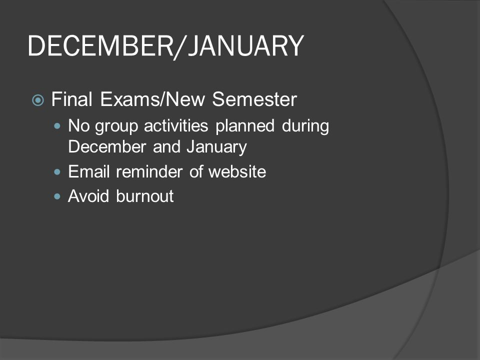 DECEMBER/JANUARY  Final Exams/New Semester No group activities planned during December and January Email reminder of website Avoid burnout