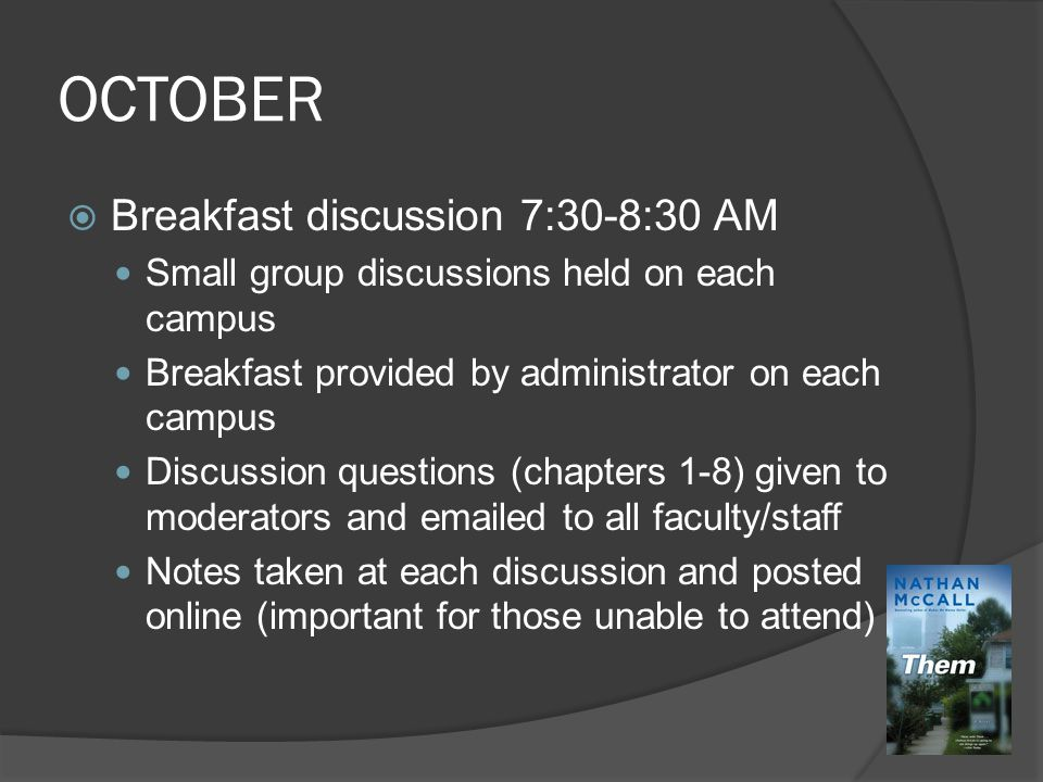 OCTOBER  Breakfast discussion 7:30-8:30 AM Small group discussions held on each campus Breakfast provided by administrator on each campus Discussion questions (chapters 1-8) given to moderators and emailed to all faculty/staff Notes taken at each discussion and posted online (important for those unable to attend)