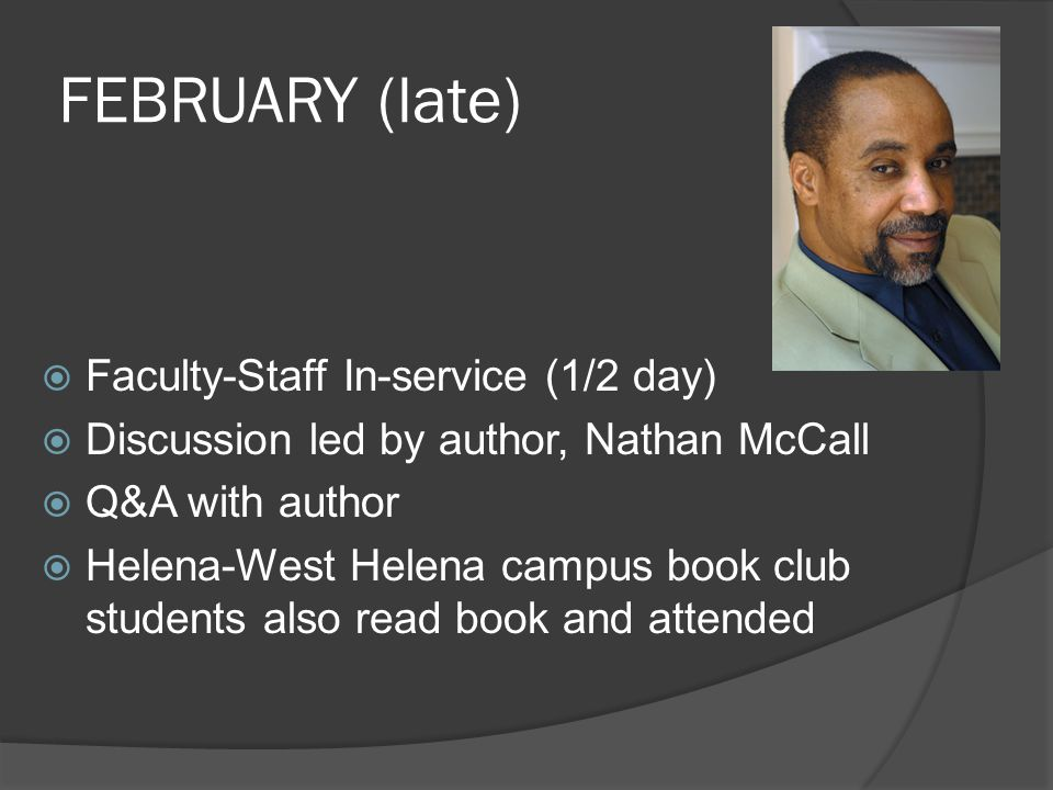 FEBRUARY (late)  Faculty-Staff In-service (1/2 day)  Discussion led by author, Nathan McCall  Q&A with author  Helena-West Helena campus book club students also read book and attended