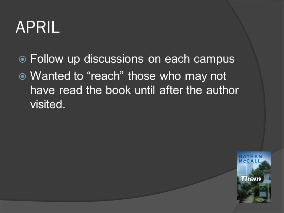 APRIL  Follow up discussions on each campus  Wanted to reach those who may not have read the book until after the author visited.