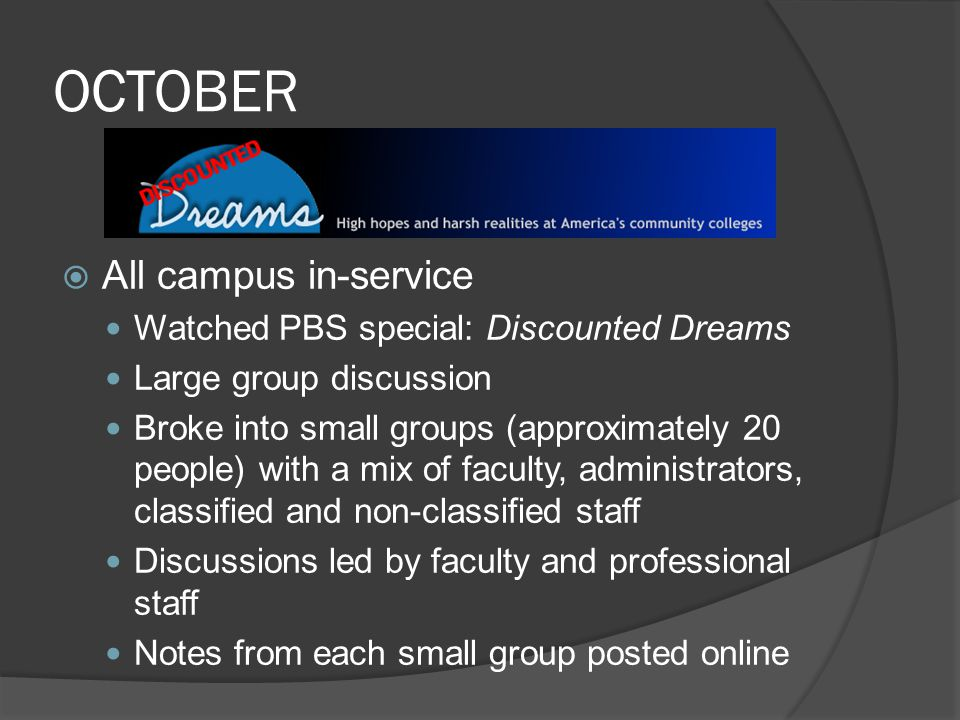 OCTOBER  All campus in-service Watched PBS special: Discounted Dreams Large group discussion Broke into small groups (approximately 20 people) with a mix of faculty, administrators, classified and non-classified staff Discussions led by faculty and professional staff Notes from each small group posted online