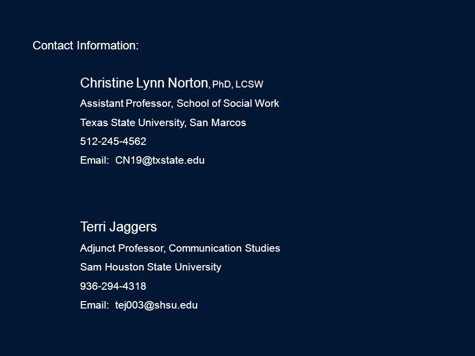 Contact Information: Christine Lynn Norton, PhD, LCSW Assistant Professor, School of Social Work Texas State University, San Marcos 512-245-4562 Email: CN19@txstate.edu Terri Jaggers Adjunct Professor, Communication Studies Sam Houston State University 936-294-4318 Email: tej003@shsu.edu