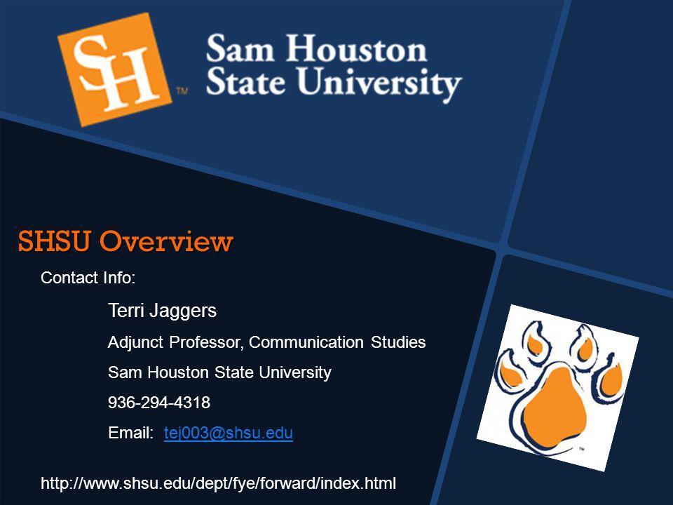 SHSU Overview Contact Info: Terri Jaggers Adjunct Professor, Communication Studies Sam Houston State University 936-294-4318 Email: tej003@shsu.edutej003@shsu.edu http://www.shsu.edu/dept/fye/forward/index.html