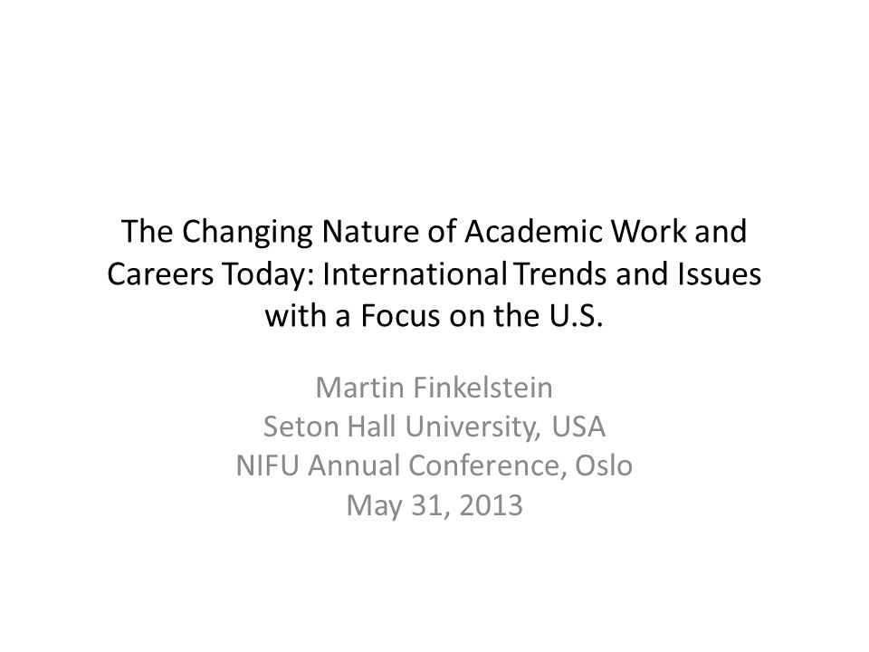 The Changing Nature of Academic Work and Careers Today: International Trends and Issues with a Focus on the U.S. Martin Finkelstein Seton Hall Univers