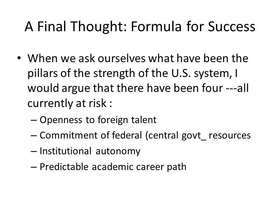 A Final Thought: Formula for Success When we ask ourselves what have been the pillars of the strength of the U.S. system, I would argue that there hav