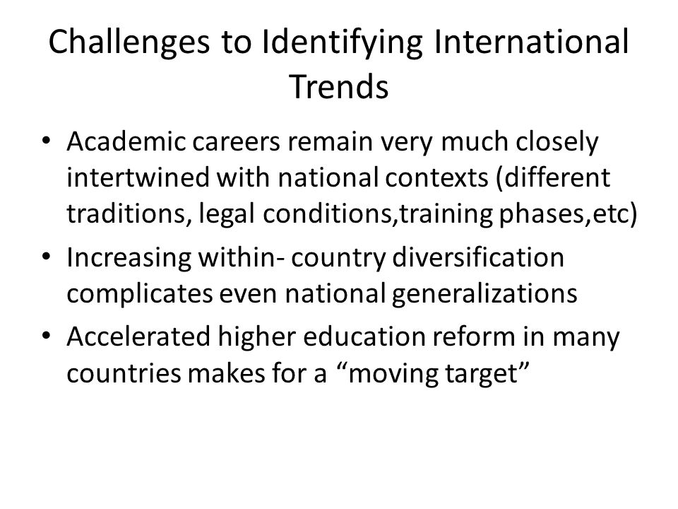 Challenges to Identifying International Trends Academic careers remain very much closely intertwined with national contexts (different traditions, leg