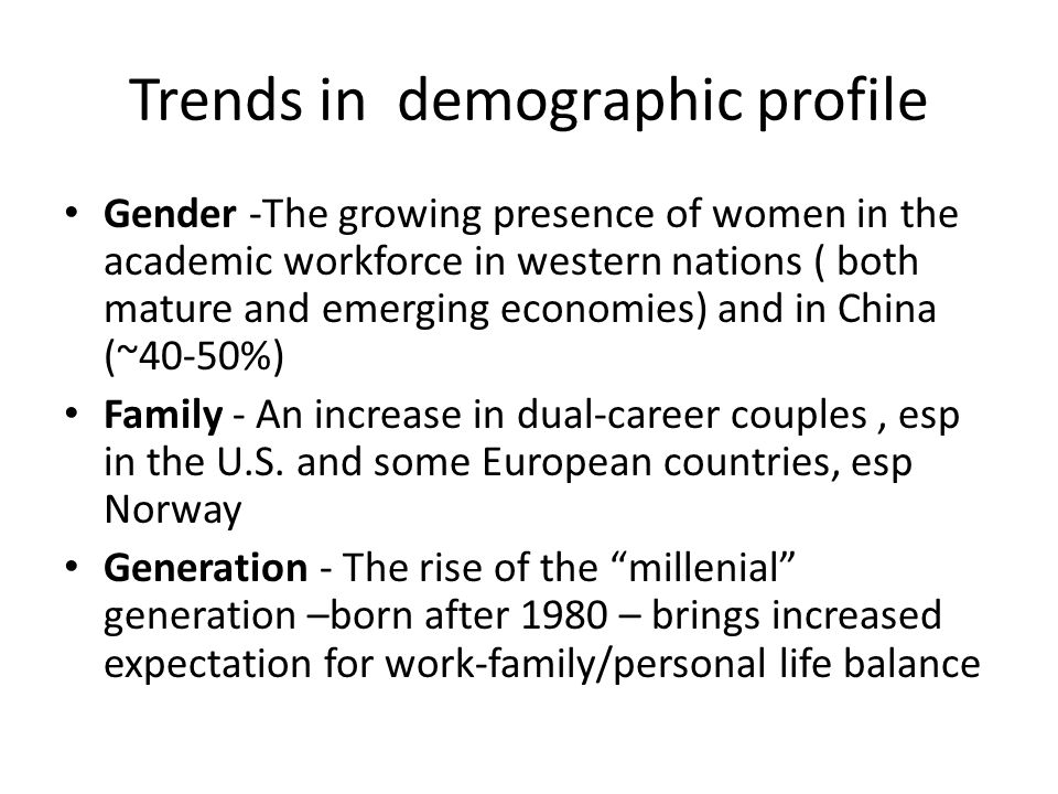 Trends in demographic profile Gender -The growing presence of women in the academic workforce in western nations ( both mature and emerging economies)