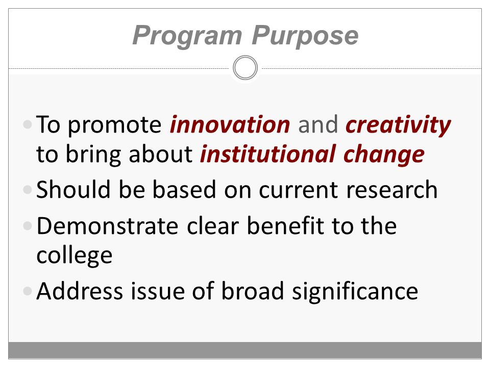 Program Purpose To promote innovation and creativity to bring about institutional change Should be based on current research Demonstrate clear benefit to the college Address issue of broad significance