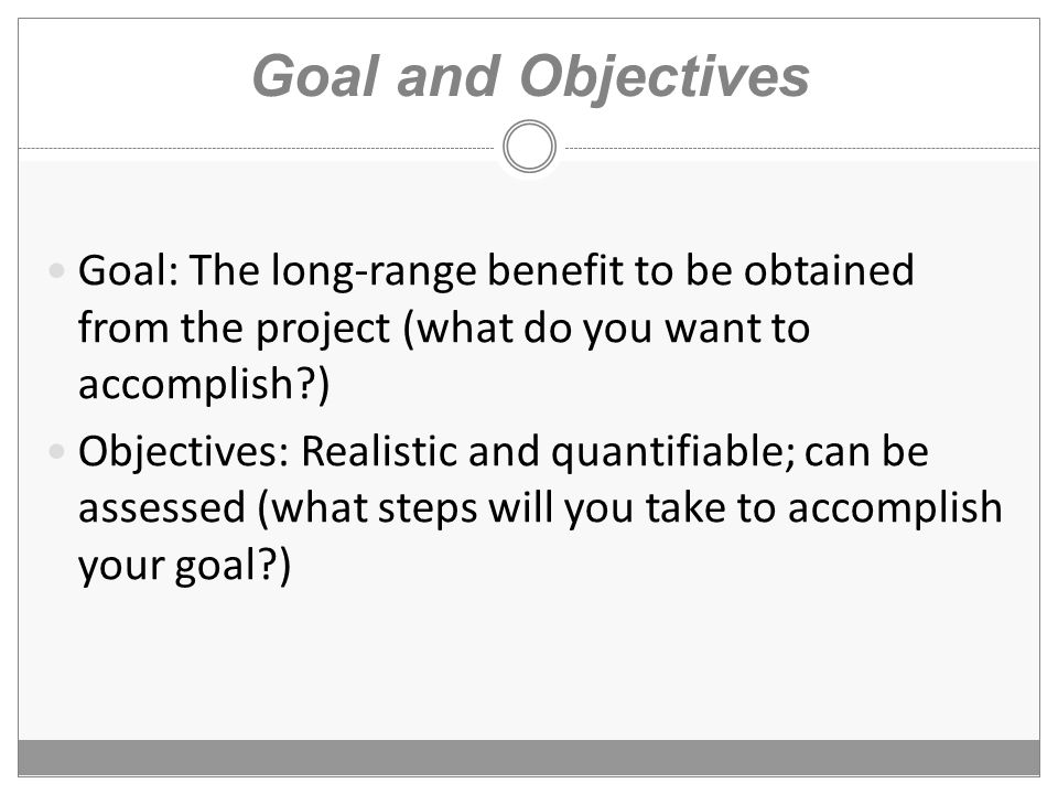 Goal and Objectives Goal: The long-range benefit to be obtained from the project (what do you want to accomplish ) Objectives: Realistic and quantifiable; can be assessed (what steps will you take to accomplish your goal )