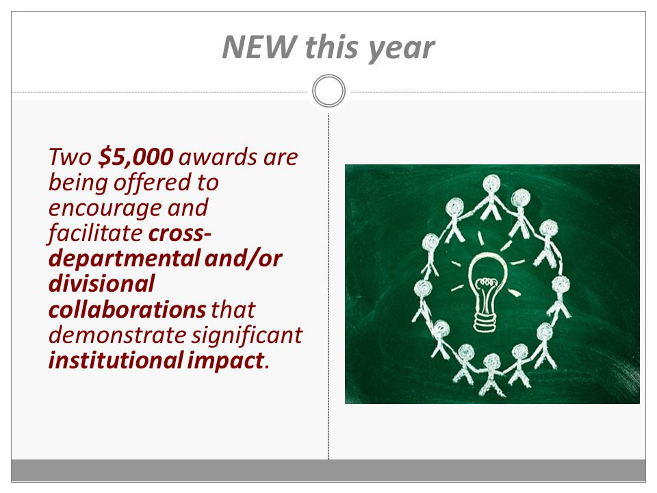 NEW this year Two $5,000 awards are being offered to encourage and facilitate cross- departmental and/or divisional collaborations that demonstrate significant institutional impact.