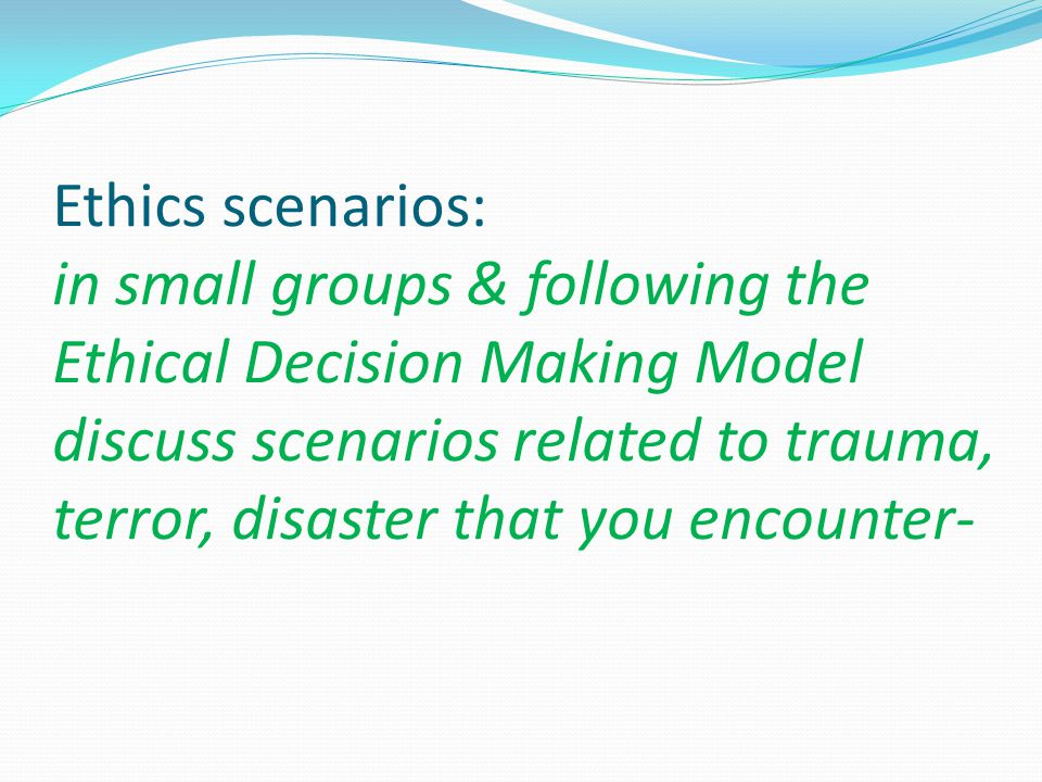 Ethics scenarios: in small groups & following the Ethical Decision Making Model discuss scenarios related to trauma, terror, disaster that you encount