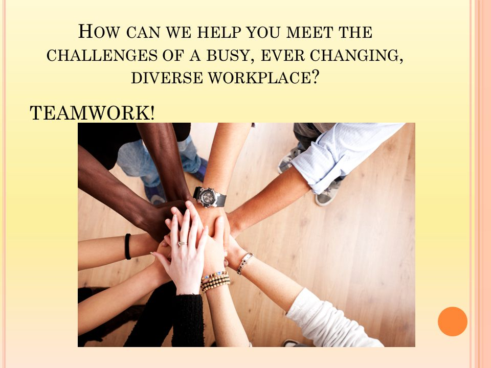 H OW CAN WE HELP YOU MEET THE CHALLENGES OF A BUSY, EVER CHANGING, DIVERSE WORKPLACE TEAMWORK!