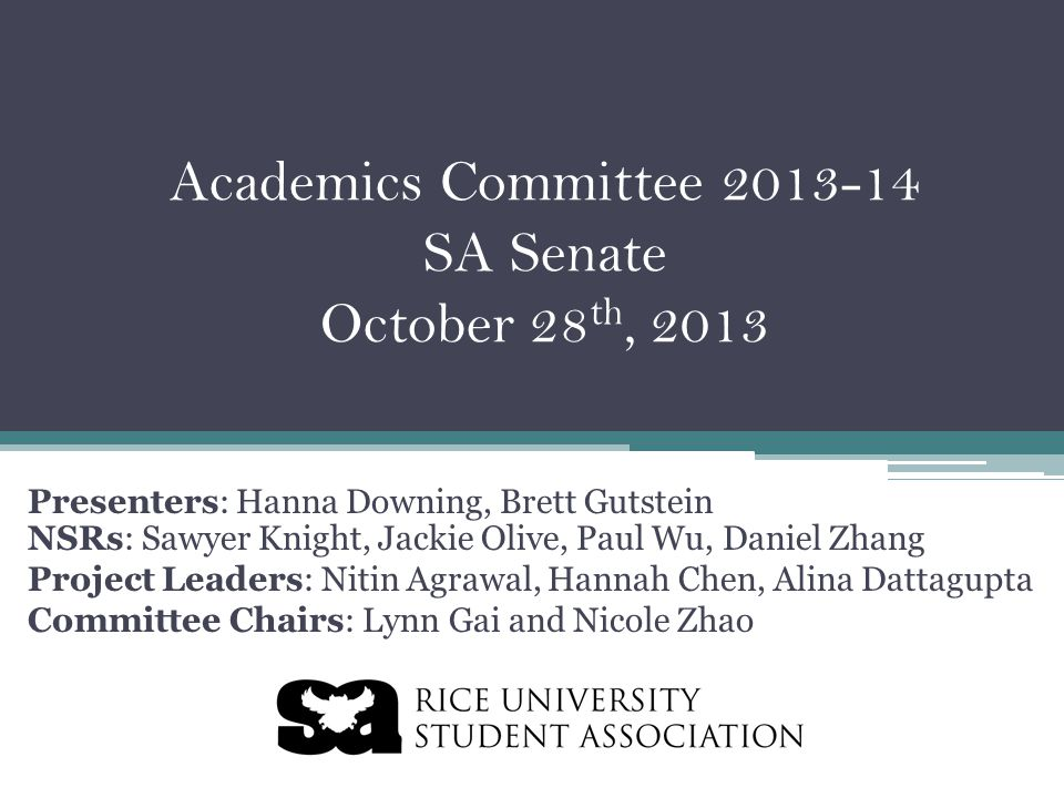 Academics Committee 2013-14 SA Senate October 28 th, 2013 Presenters: Hanna Downing, Brett Gutstein NSRs: Sawyer Knight, Jackie Olive, Paul Wu, Daniel Zhang Project Leaders: Nitin Agrawal, Hannah Chen, Alina Dattagupta Committee Chairs: Lynn Gai and Nicole Zhao