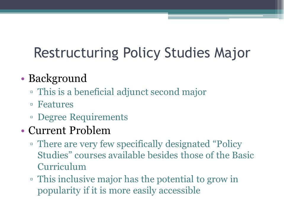 Restructuring Policy Studies Major Background ▫This is a beneficial adjunct second major ▫Features ▫Degree Requirements Current Problem ▫There are very few specifically designated Policy Studies courses available besides those of the Basic Curriculum ▫This inclusive major has the potential to grow in popularity if it is more easily accessible