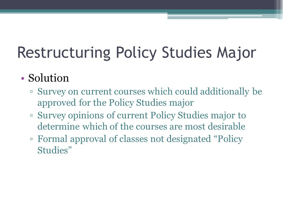 Restructuring Policy Studies Major Solution ▫Survey on current courses which could additionally be approved for the Policy Studies major ▫Survey opinions of current Policy Studies major to determine which of the courses are most desirable ▫Formal approval of classes not designated Policy Studies