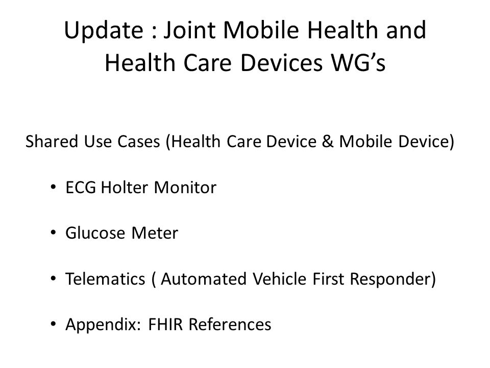 Update : Joint Mobile Health and Health Care Devices WG's Shared Use Cases (Health Care Device & Mobile Device) ECG Holter Monitor Glucose Meter Telematics ( Automated Vehicle First Responder) Appendix: FHIR References