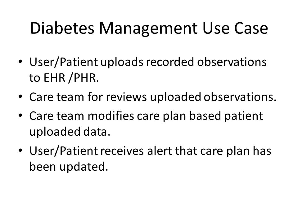 Diabetes Management Use Case User/Patient uploads recorded observations to EHR /PHR. Care team for reviews uploaded observations. Care team modifies c