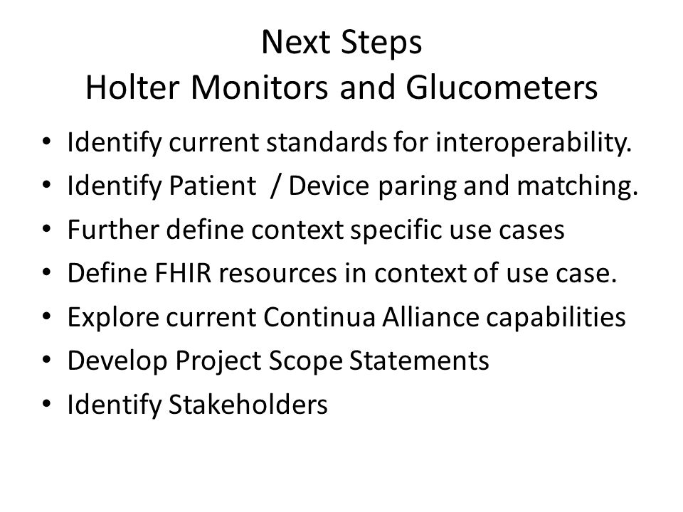 Next Steps Holter Monitors and Glucometers Identify current standards for interoperability. Identify Patient / Device paring and matching. Further def