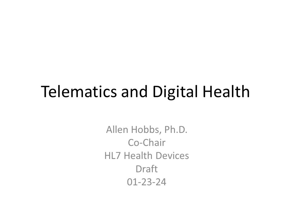 Telematics and Digital Health Allen Hobbs, Ph.D. Co-Chair HL7 Health Devices Draft 01-23-24