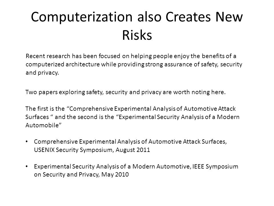 Computerization also Creates New Risks Recent research has been focused on helping people enjoy the benefits of a computerized architecture while providing strong assurance of safety, security and privacy.