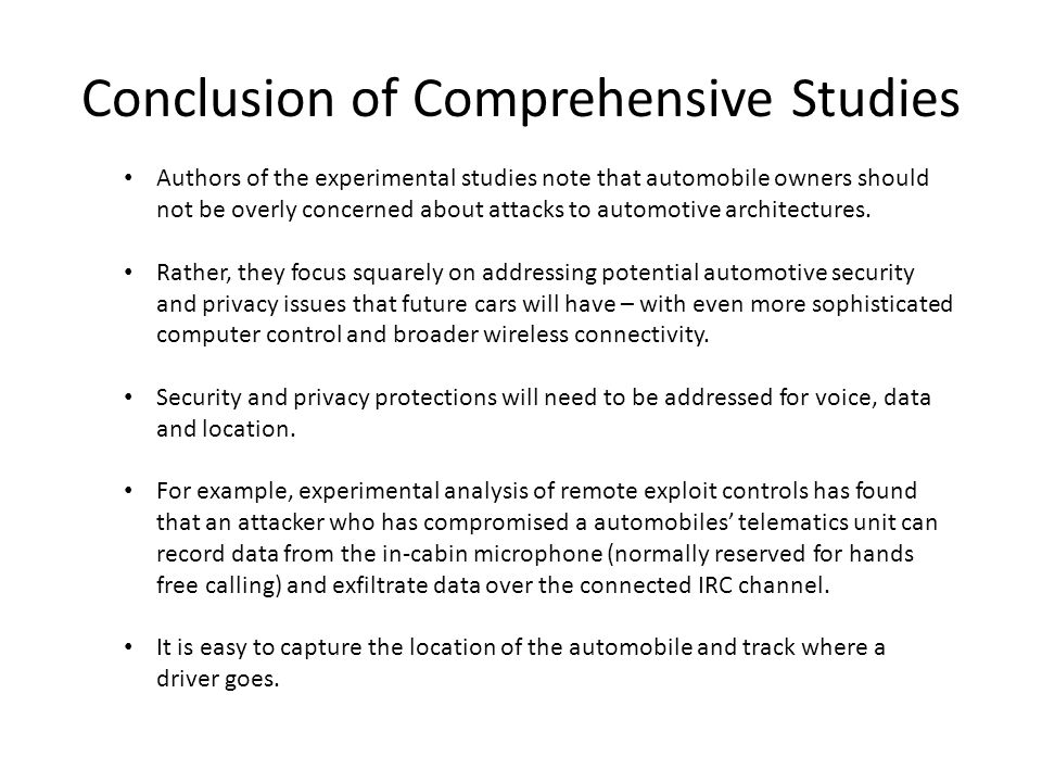 Conclusion of Comprehensive Studies Authors of the experimental studies note that automobile owners should not be overly concerned about attacks to automotive architectures.