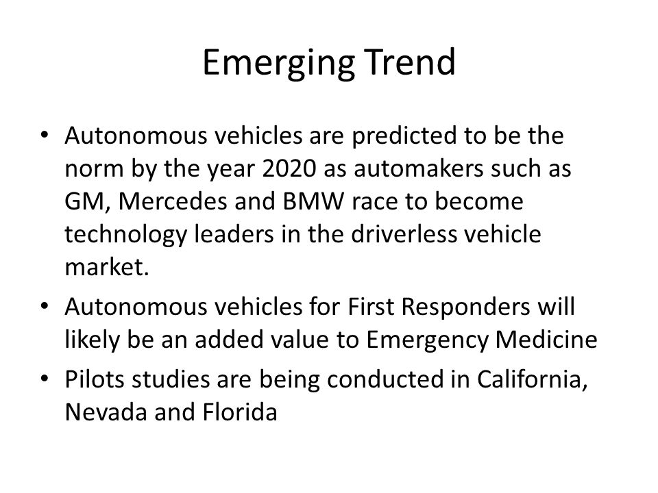 Emerging Trend Autonomous vehicles are predicted to be the norm by the year 2020 as automakers such as GM, Mercedes and BMW race to become technology leaders in the driverless vehicle market.