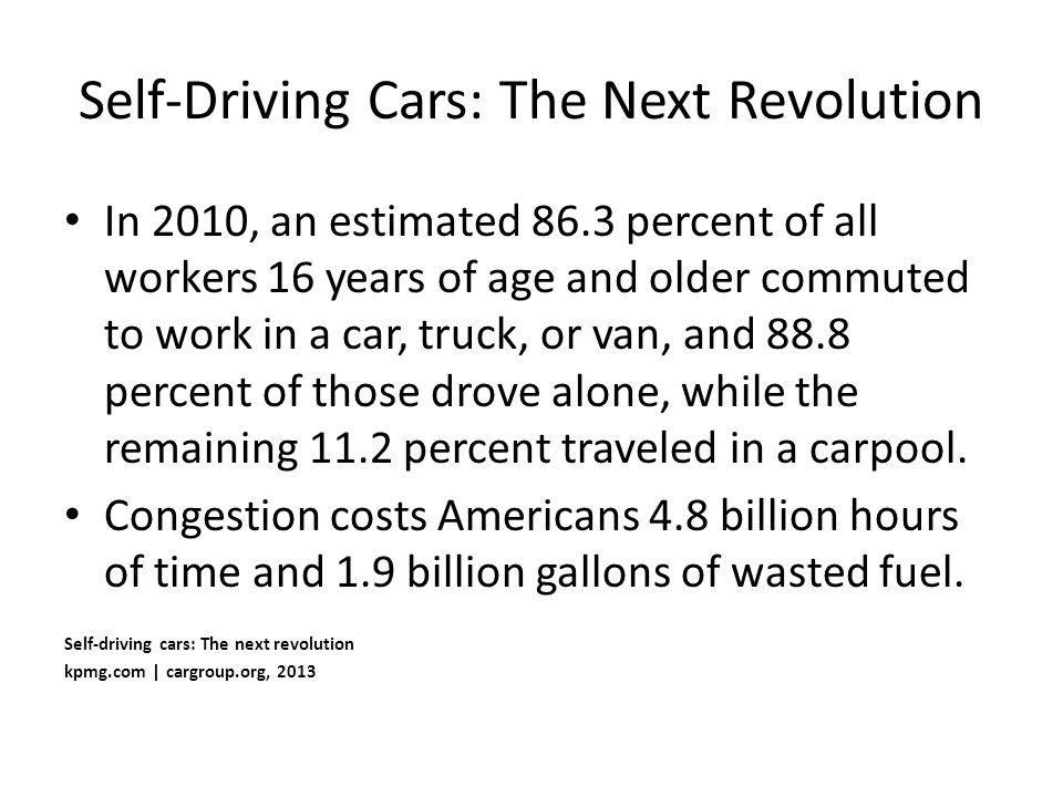 Self-Driving Cars: The Next Revolution In 2010, an estimated 86.3 percent of all workers 16 years of age and older commuted to work in a car, truck, o