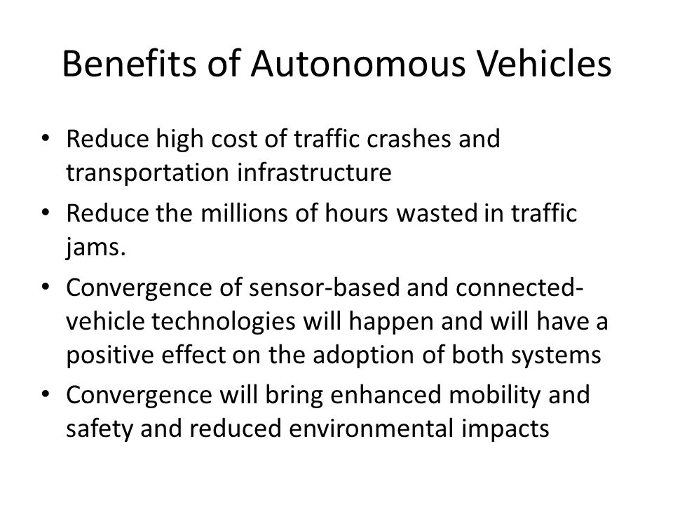 Benefits of Autonomous Vehicles Reduce high cost of traffic crashes and transportation infrastructure Reduce the millions of hours wasted in traffic j