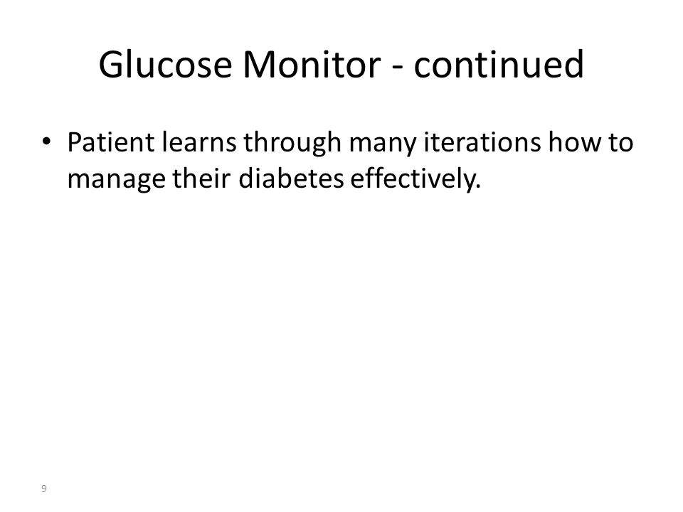Glucose Monitor - continued Patient learns through many iterations how to manage their diabetes effectively. 9