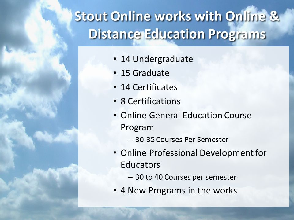 Stout Online works with Online & Distance Education Programs 14 Undergraduate 15 Graduate 14 Certificates 8 Certifications Online General Education Course Program – 30-35 Courses Per Semester Online Professional Development for Educators – 30 to 40 Courses per semester 4 New Programs in the works