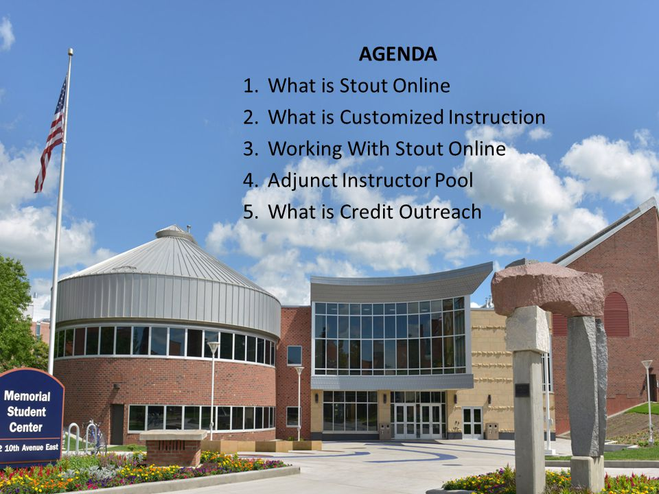 AGENDA 1.What is Stout Online 2.What is Customized Instruction 3.Working With Stout Online 4.Adjunct Instructor Pool 5.What is Credit Outreach