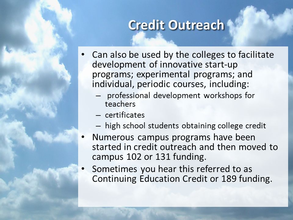 Credit Outreach Can also be used by the colleges to facilitate development of innovative start-up programs; experimental programs; and individual, periodic courses, including: – professional development workshops for teachers – certificates – high school students obtaining college credit Numerous campus programs have been started in credit outreach and then moved to campus 102 or 131 funding.