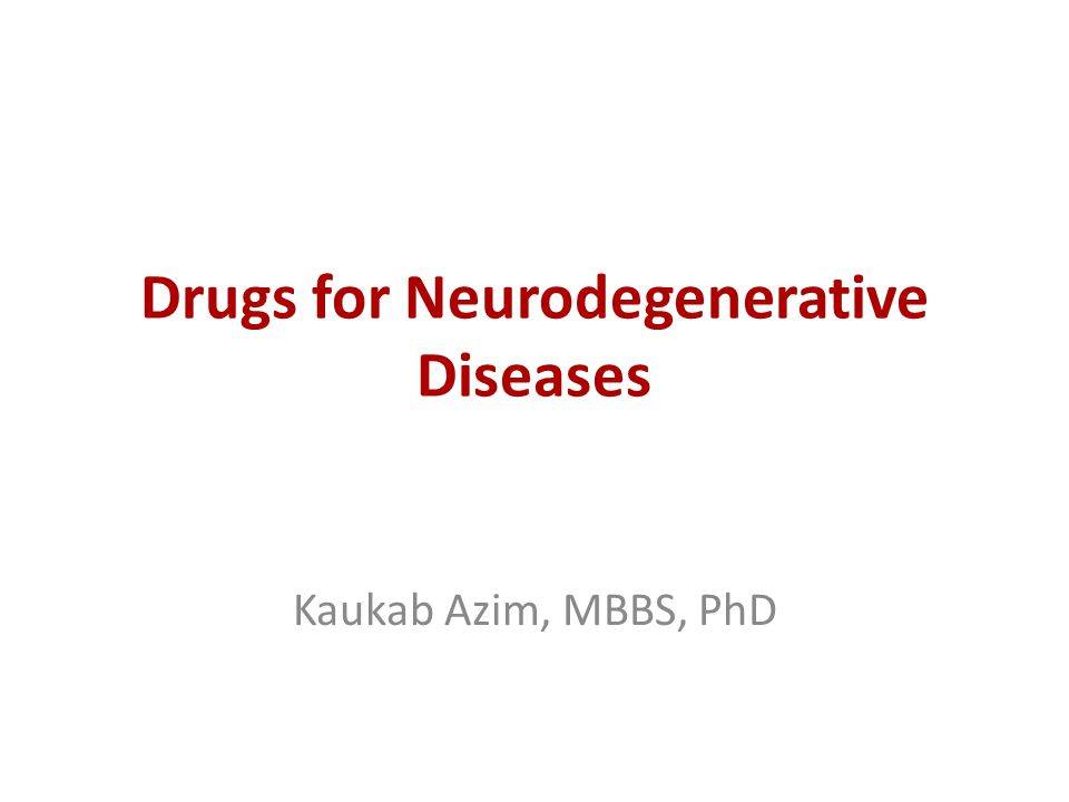 Drugs for Neurodegenerative Diseases Kaukab Azim, MBBS, PhD