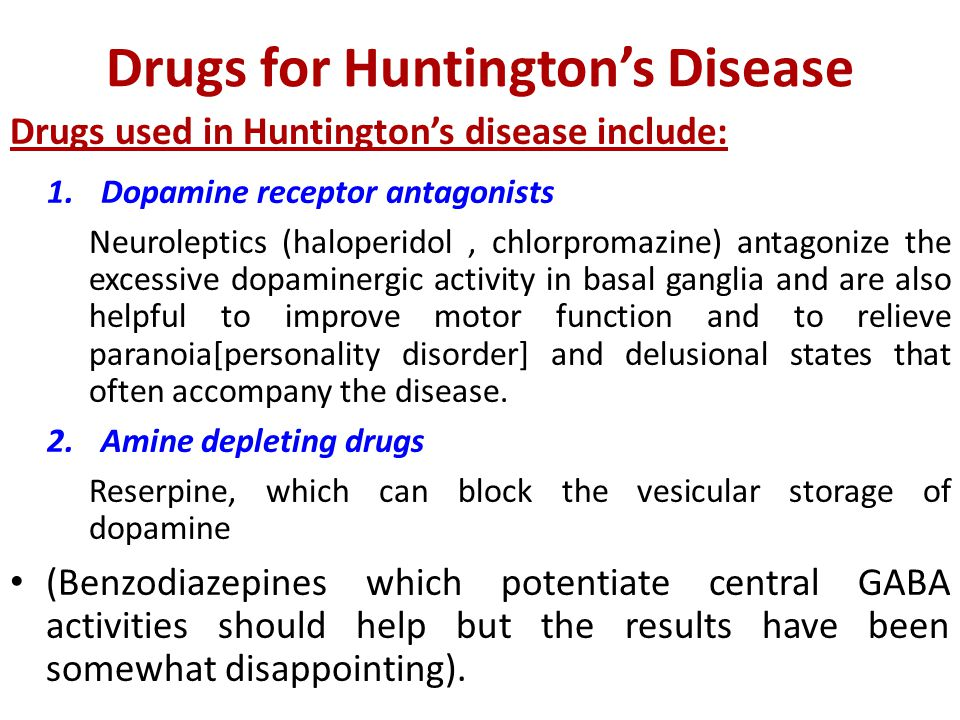 Drugs for Huntington's Disease Drugs used in Huntington's disease include: 1.Dopamine receptor antagonists Neuroleptics (haloperidol, chlorpromazine) antagonize the excessive dopaminergic activity in basal ganglia and are also helpful to improve motor function and to relieve paranoia[personality disorder] and delusional states that often accompany the disease.