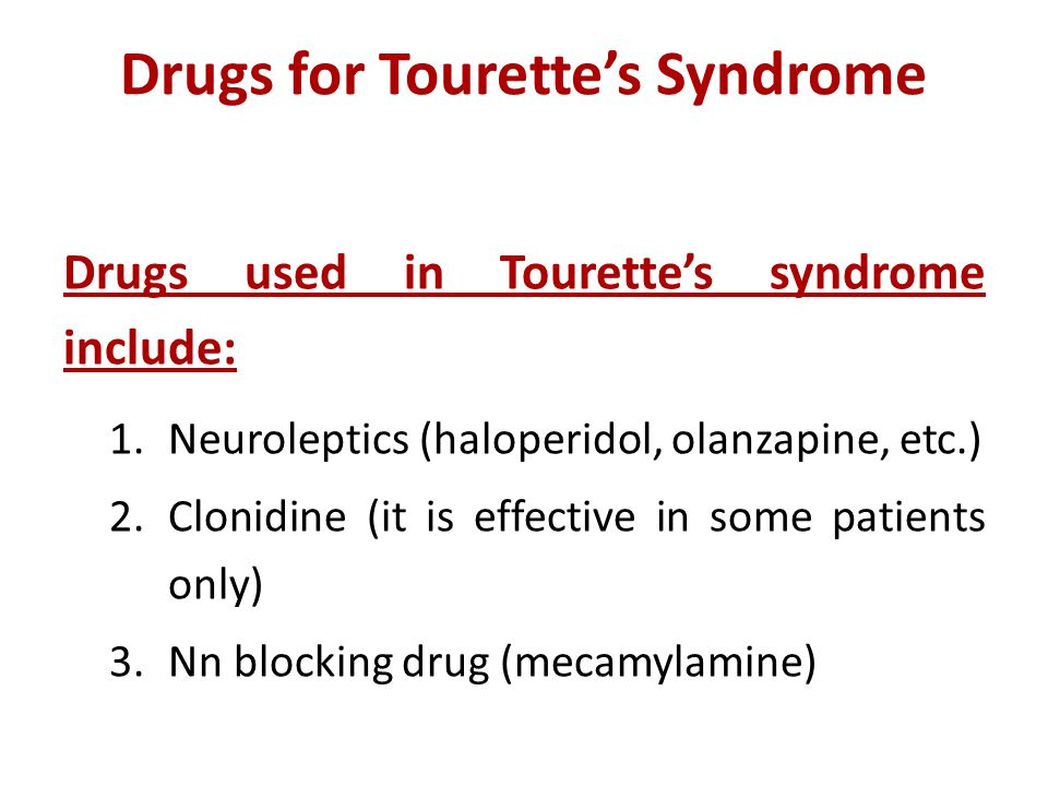 Drugs for Tourette's Syndrome Drugs used in Tourette's syndrome include: 1.Neuroleptics (haloperidol, olanzapine, etc.) 2.Clonidine (it is effective in some patients only) 3.Nn blocking drug (mecamylamine)