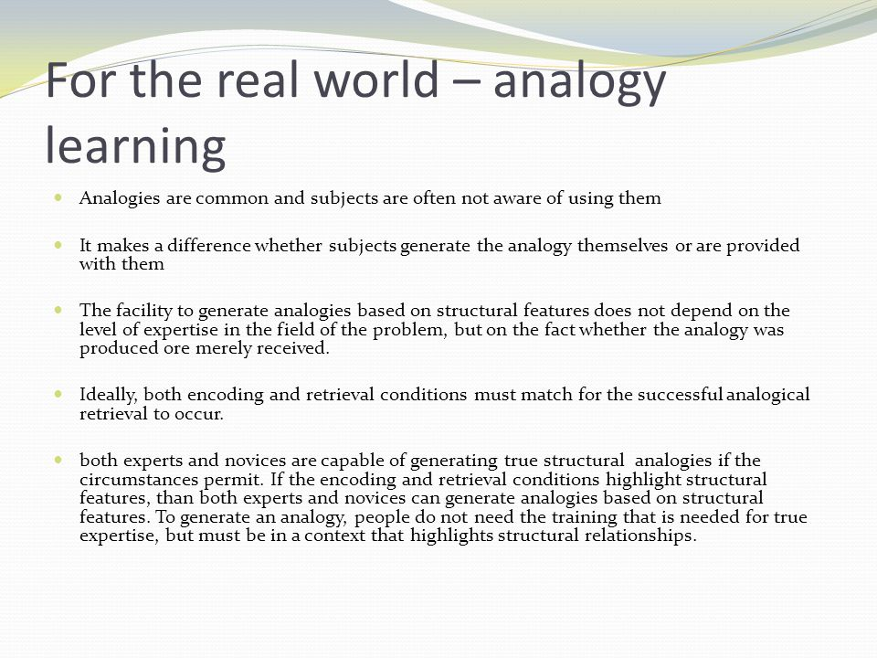 For the real world – analogy learning Analogies are common and subjects are often not aware of using them It makes a difference whether subjects generate the analogy themselves or are provided with them The facility to generate analogies based on structural features does not depend on the level of expertise in the field of the problem, but on the fact whether the analogy was produced ore merely received.