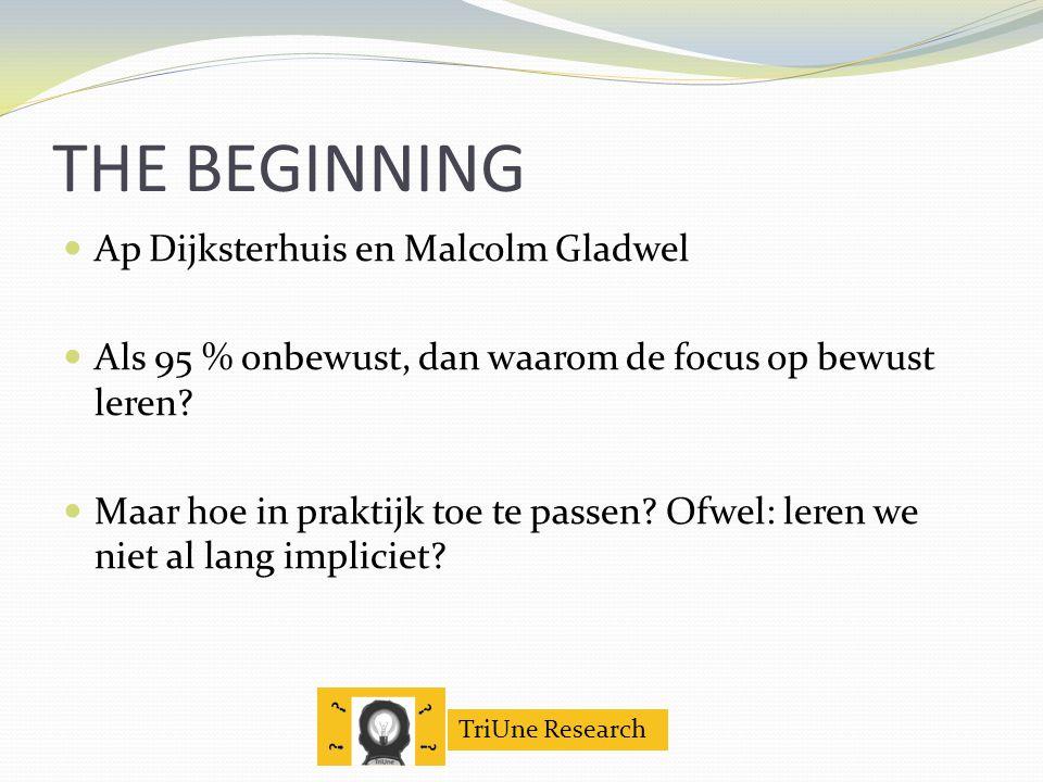 TriUne Research THE BEGINNING Ap Dijksterhuis en Malcolm Gladwel Als 95 % onbewust, dan waarom de focus op bewust leren.