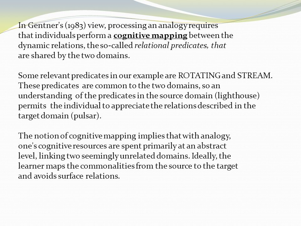 In Gentner s (1983) view, processing an analogy requires that individuals perform a cognitive mapping between the dynamic relations, the so-called relational predicates, that are shared by the two domains.