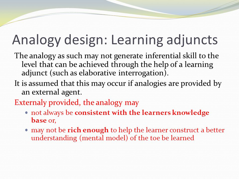 Analogy design: Learning adjuncts The analogy as such may not generate inferential skill to the level that can be achieved through the help of a learning adjunct (such as elaborative interrogation).