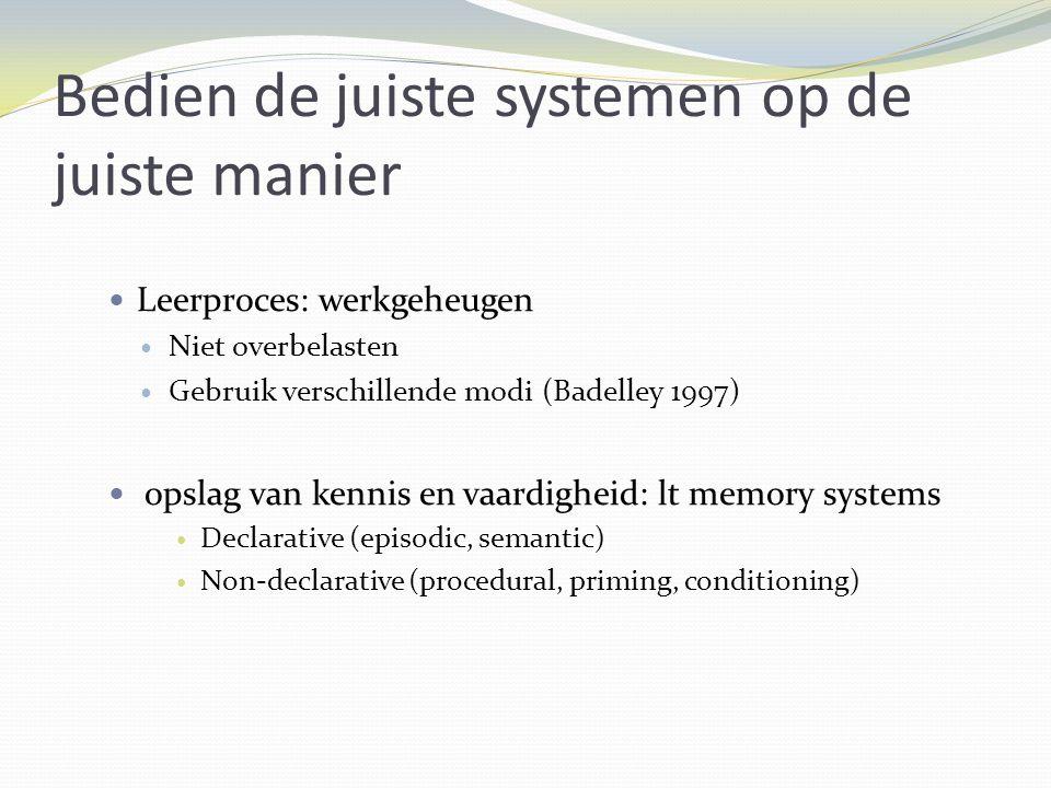 Bedien de juiste systemen op de juiste manier Leerproces: werkgeheugen Niet overbelasten Gebruik verschillende modi (Badelley 1997) opslag van kennis en vaardigheid: lt memory systems Declarative (episodic, semantic) Non-declarative (procedural, priming, conditioning)