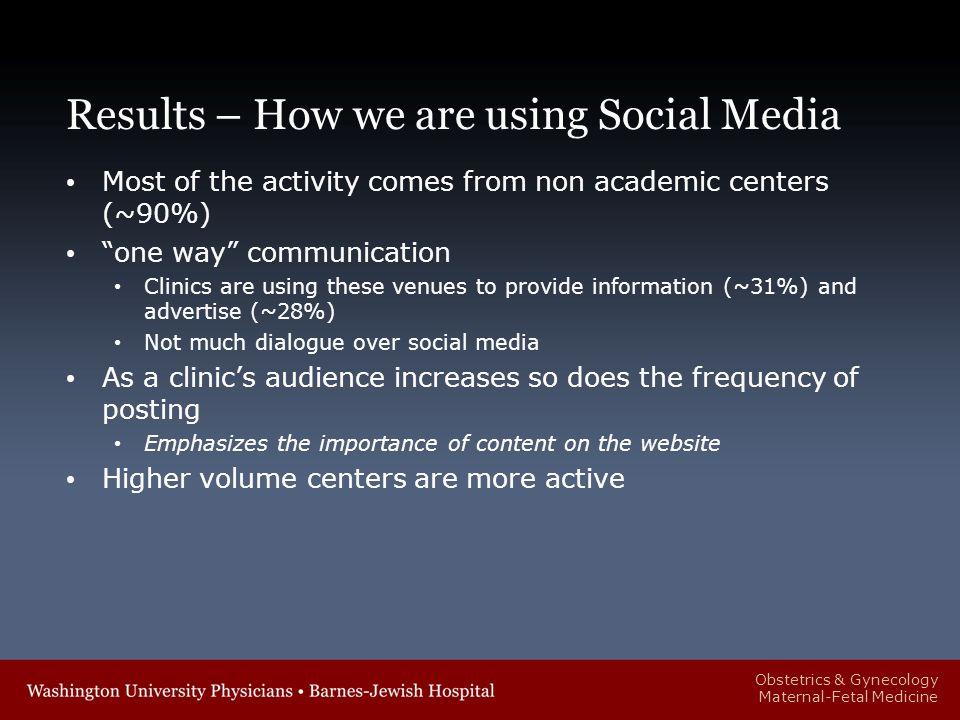Obstetrics & Gynecology Maternal-Fetal Medicine Results – How we are using Social Media Most of the activity comes from non academic centers (~90%) one way communication Clinics are using these venues to provide information (~31%) and advertise (~28%) Not much dialogue over social media As a clinic's audience increases so does the frequency of posting Emphasizes the importance of content on the website Higher volume centers are more active