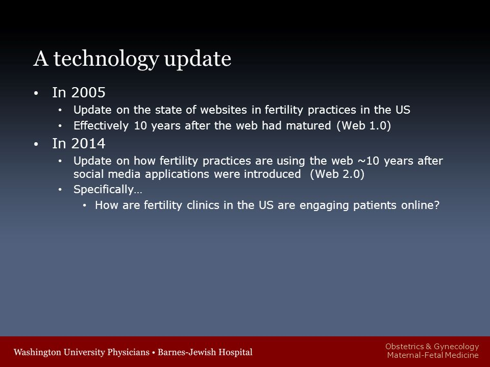 Obstetrics & Gynecology Maternal-Fetal Medicine A technology update In 2005 Update on the state of websites in fertility practices in the US Effectively 10 years after the web had matured (Web 1.0) In 2014 Update on how fertility practices are using the web ~10 years after social media applications were introduced (Web 2.0) Specifically… How are fertility clinics in the US are engaging patients online