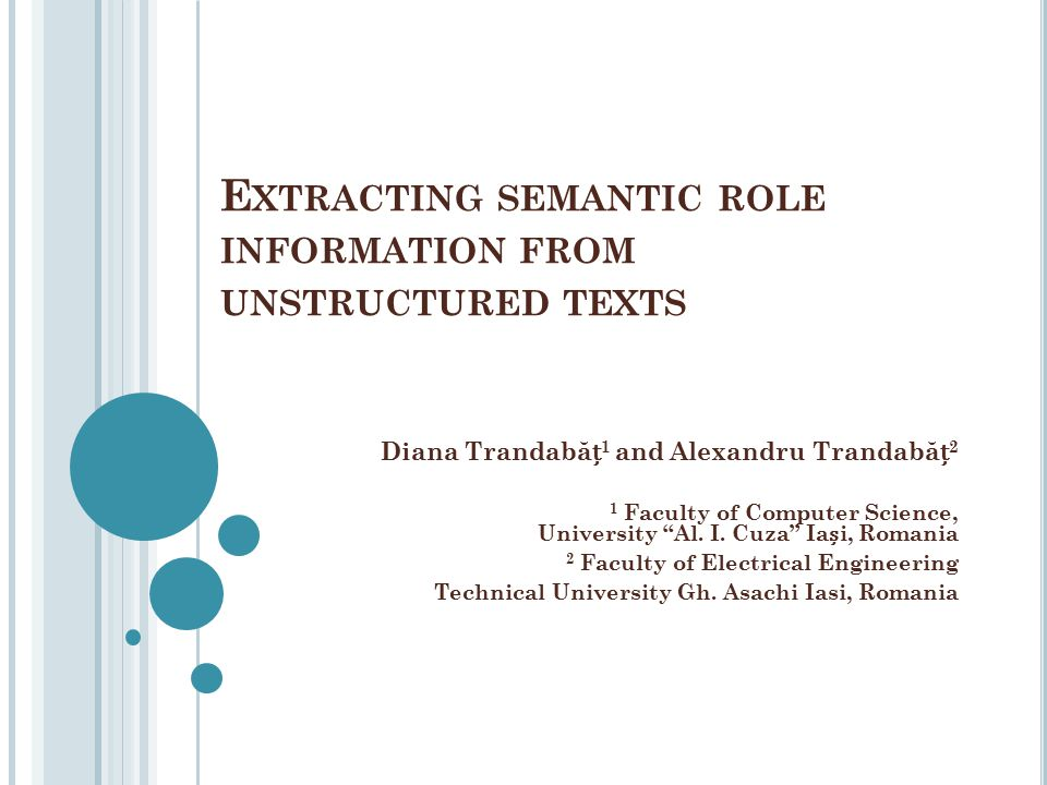 """E XTRACTING SEMANTIC ROLE INFORMATION FROM UNSTRUCTURED TEXTS Diana Trandab ă 1 and Alexandru Trandab ă 2 1 Faculty of Computer Science, University """"A"""