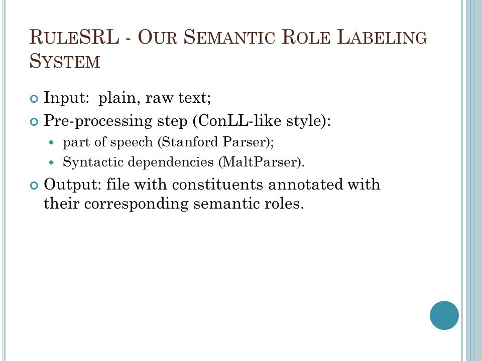 R ULE SRL - O UR S EMANTIC R OLE L ABELING S YSTEM Input: plain, raw text; Pre-processing step (ConLL-like style): part of speech (Stanford Parser); Syntactic dependencies (MaltParser).