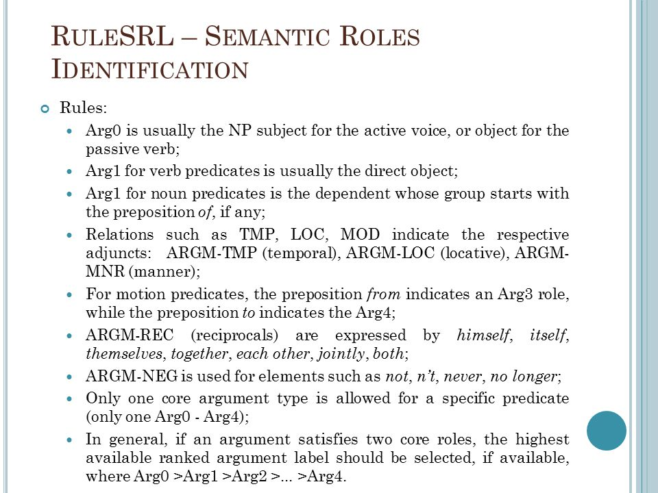R ULE SRL – S EMANTIC R OLES I DENTIFICATION Rules: Arg0 is usually the NP subject for the active voice, or object for the passive verb; Arg1 for verb predicates is usually the direct object; Arg1 for noun predicates is the dependent whose group starts with the preposition of, if any; Relations such as TMP, LOC, MOD indicate the respective adjuncts: ARGM-TMP (temporal), ARGM-LOC (locative), ARGM- MNR (manner); For motion predicates, the preposition from indicates an Arg3 role, while the preposition to indicates the Arg4; ARGM-REC (reciprocals) are expressed by himself, itself, themselves, together, each other, jointly, both ; ARGM-NEG is used for elements such as not, n't, never, no longer ; Only one core argument type is allowed for a specific predicate (only one Arg0 - Arg4); In general, if an argument satisfies two core roles, the highest available ranked argument label should be selected, if available, where Arg0 >Arg1 >Arg2 >...