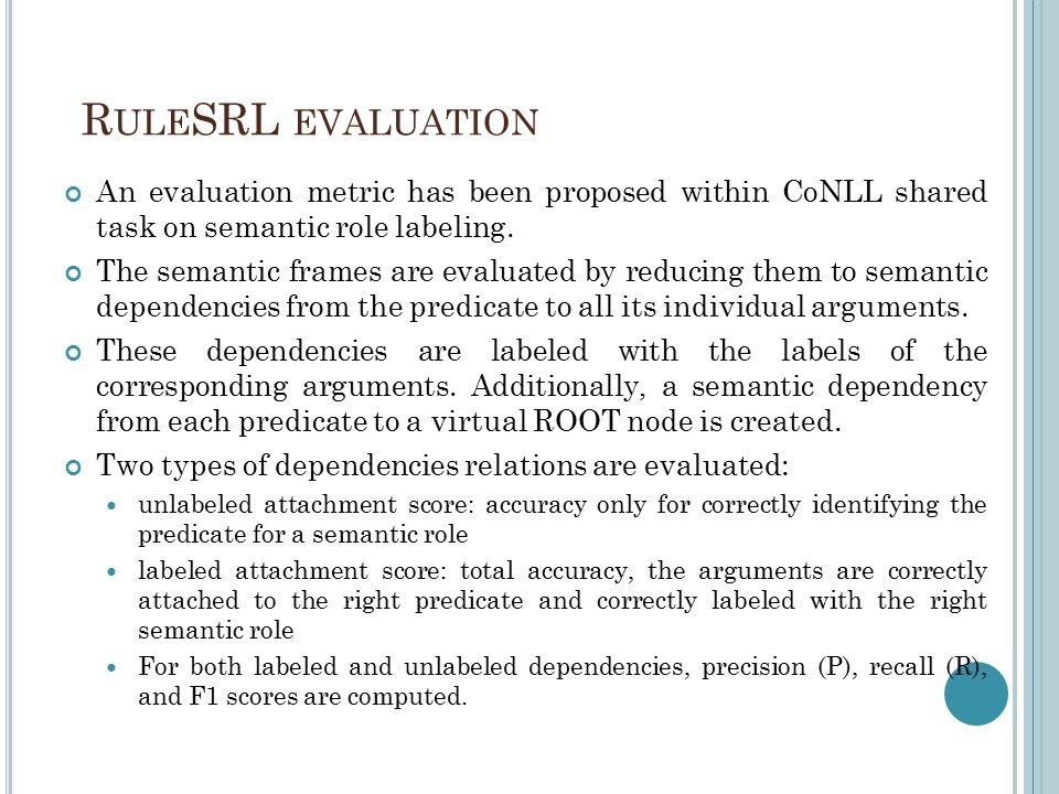 R ULE SRL EVALUATION An evaluation metric has been proposed within CoNLL shared task on semantic role labeling. The semantic frames are evaluated by r