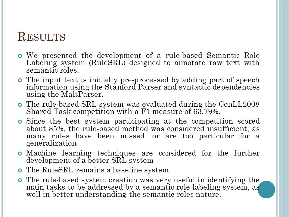 R ESULTS We presented the development of a rule-based Semantic Role Labeling system (RuleSRL) designed to annotate raw text with semantic roles.