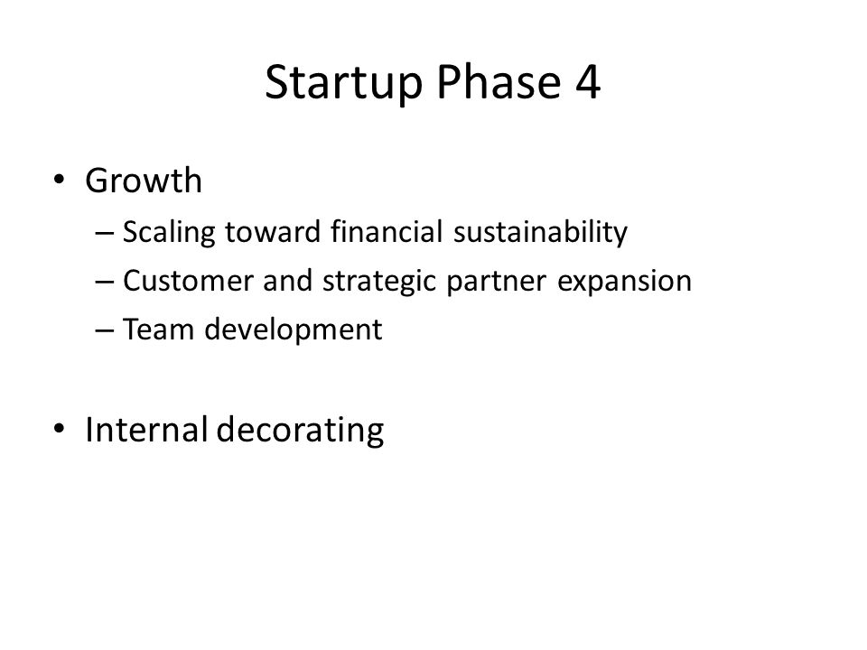 Startup Phase 4 Growth – Scaling toward financial sustainability – Customer and strategic partner expansion – Team development Internal decorating