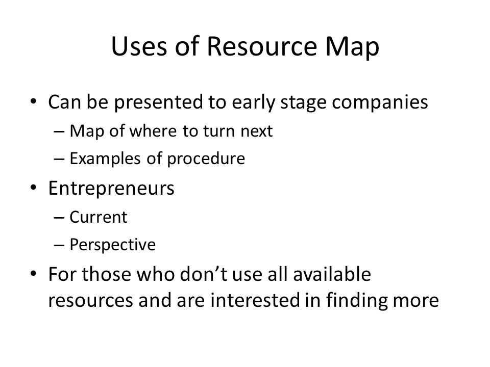 Uses of Resource Map Can be presented to early stage companies – Map of where to turn next – Examples of procedure Entrepreneurs – Current – Perspective For those who don't use all available resources and are interested in finding more