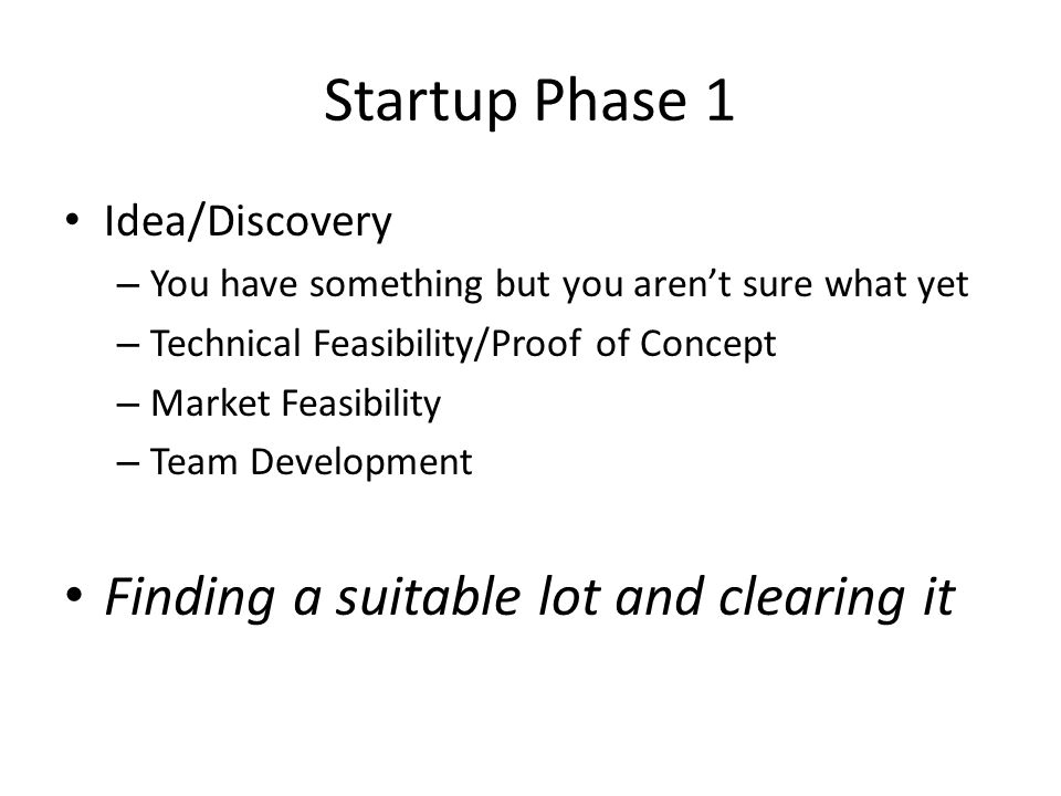 Startup Phase 1 Idea/Discovery – You have something but you aren't sure what yet – Technical Feasibility/Proof of Concept – Market Feasibility – Team Development Finding a suitable lot and clearing it